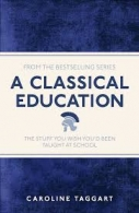 A Classical Educaton - The Stuff you wish you\'d Been taught at school