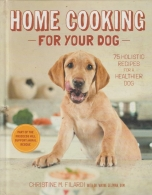 Home Cooking for Your Dog - 75 Holistic Recipes for a Healthier Dog