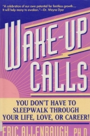Wake-up Calls - You Don\'t Have to Sleepwalk Through Your Life, Love, Or Career!