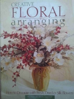 Creative Floral Arranging - How to Decorate with Fresh, Dried e Silk Flowers